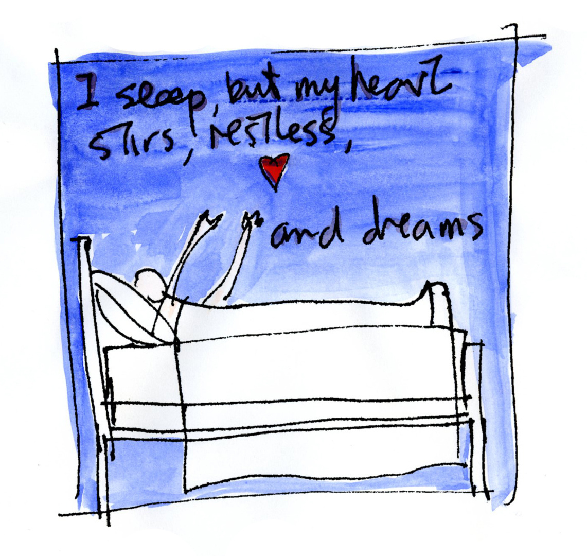 I sleep, but my heart stirs, restless, and dreams.